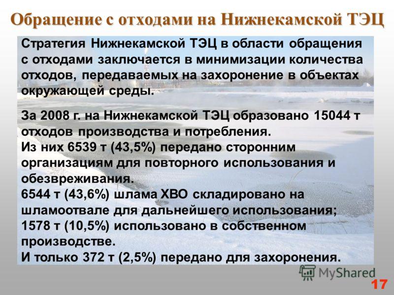 Обращение с отходами на Нижнекамской ТЭЦ Стратегия Нижнекамской ТЭЦ в области обращения с отходами заключается в минимизации количества отходов, передаваемых на захоронение в объектах окружающей среды. За 2008 г. на Нижнекамской ТЭЦ образовано 15044