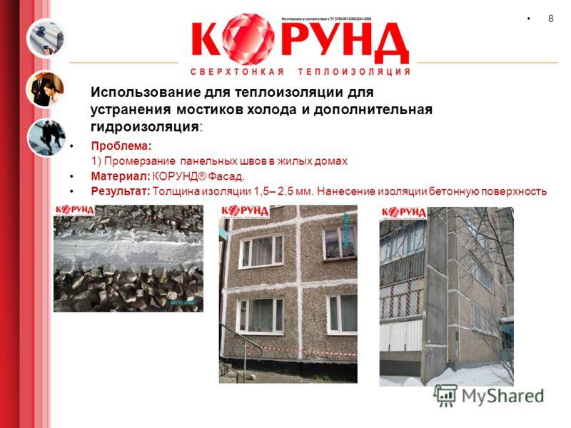 9 8 Использование для теплоизоляции для устранения мостиков холода и дополнительная гидроизоляция: Проблема: 1) Промерзание панельных швов в жилых домах Материал: КОРУНД® Фасад. Результат: Толщина изоляции 1,5– 2,5 мм. Нанесение изоляции бетонную пов