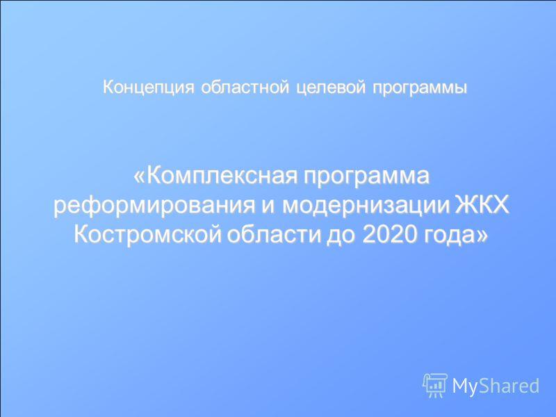 «Комплексная программа реформирования и модернизации ЖКХ Костромской области до 2020 года» Концепция областной целевой программы
