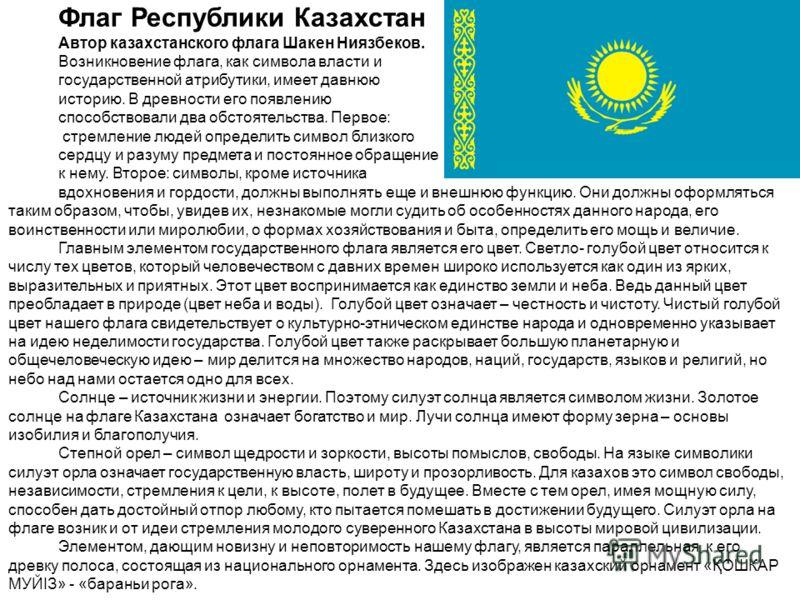 Флаг Республики Казахстан Автор казахстанского флага Шакен Ниязбеков. Возникновение флага, как символа власти и государственной атрибутики, имеет давнюю историю. В древности его появлению способствовали два обстоятельства. Первое: стремление людей оп