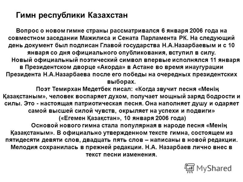 Гимн республики Казахстан Вопрос о новом гимне страны рассматривался 6 января 2006 года на совместном заседании Мажилиса и Сената Парламента РК. На следующий день документ был подписан Главой государства Н.А.Назарбаевым и с 10 января со дня официальн
