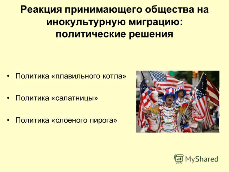 Реакция принимающего общества на инокультурную миграцию: политические решения Политика «плавильного котла» Политика «салатницы» Политика «слоеного пирога»