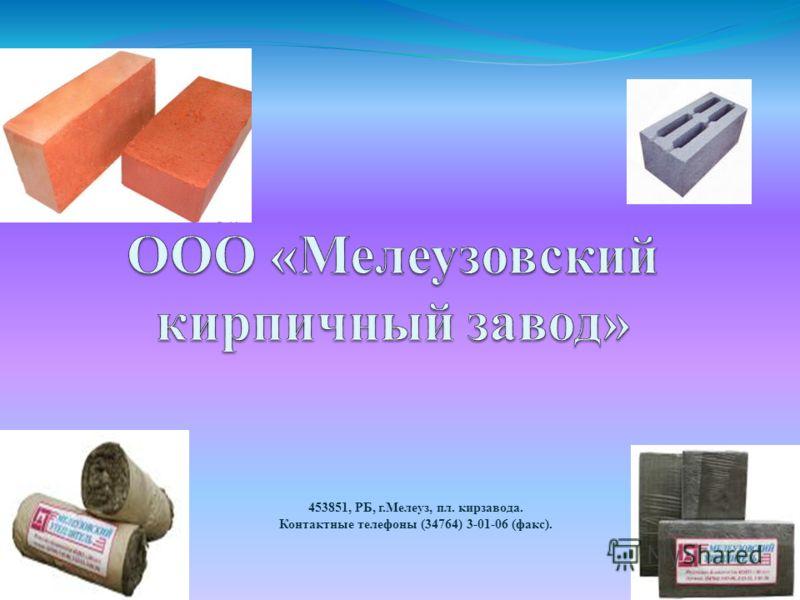 453851, РБ, г.Мелеуз, пл. кирзавода. Контактные телефоны (34764) 3-01-06 (факс).
