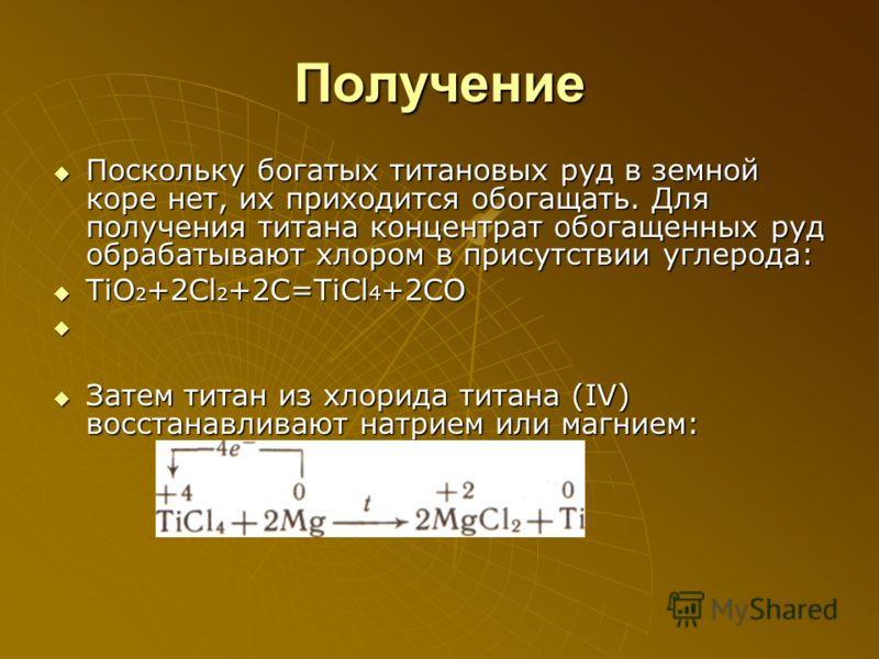 Получение Поскольку богатых титановых руд в земной коре нет, их приходится обогащать. Для получения титана концентрат обогащенных руд обрабатывают хлором в присутствии углерода: TiO2+2Cl2+2C=TiCl4+2CO Затем титан из хлорида титана (IV) восстанавливаю