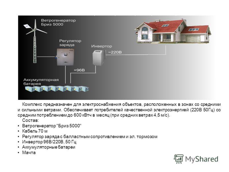 Комплекс предназначен для электроснабжения объектов, расположенных в зонах со средними и сильными ветрами. Обеспечивает потребителей качественной электроэнергией (220В 50Гц) со средним потреблением до 600 кВтч в месяц (при средних ветрах 4,5 м/с). Со