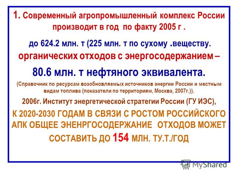 1. Современный агропромышленный комплекс России производит в год по факту 2005 г. до 624.2 млн. т (225 млн. т по сухому. веществу. органических отходов с энергосодержанием – 80.6 млн. т нефтяного эквивалента. (Справочник по ресурсам возобновляемых ис