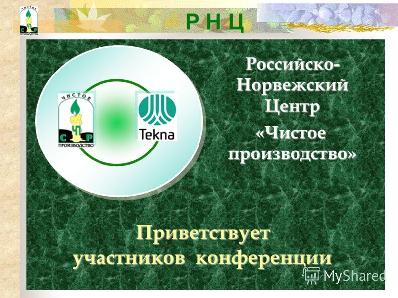 Р Н Ц Российско- Норвежский Центр «Чистое производство» Приветствует участников конференции