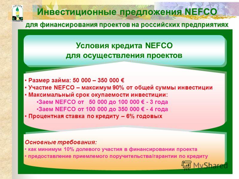 Инвестиционные предложения NEFCO для финансирования проектов на российских предприятиях Условия кредита NEFCO для осуществления проектов Размер займа: 50 000 – 350 000 Участие NEFCO – максимум 90 % от общей суммы инвестиции Максимальный срок окупаемо