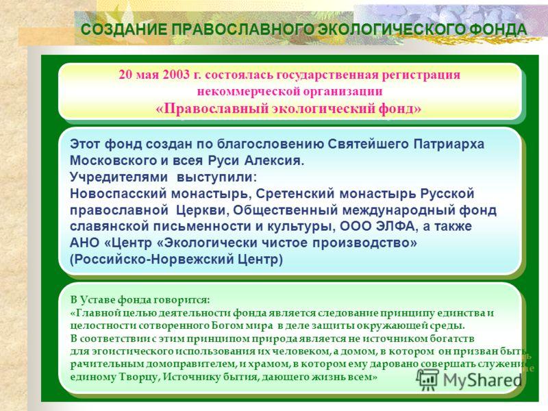 СОЗДАНИЕ ПРАВОСЛАВНОГО ЭКОЛОГИЧЕСКОГО ФОНДА 20 мая 2003 г. состоялась государственная регистрация некоммерческой организации «Православный экологический фонд» 20 мая 2003 г. состоялась государственная регистрация некоммерческой организации «Православ