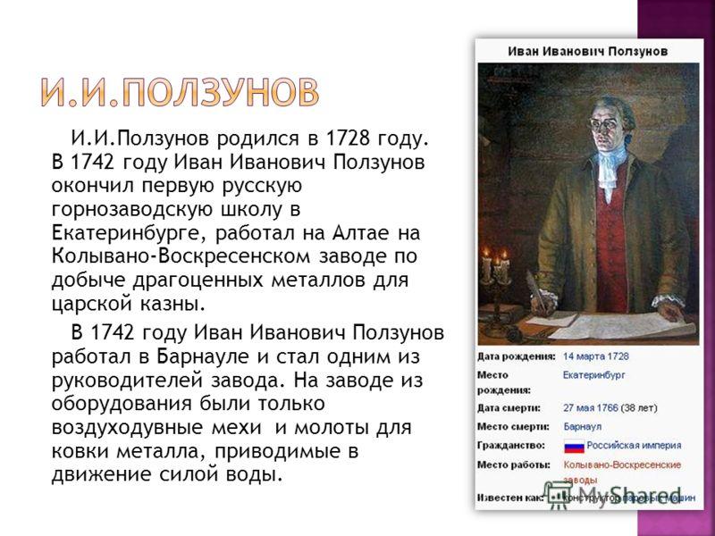 И.И.Ползунов родился в 1728 году. В 1742 году Иван Иванович Ползунов окончил первую русскую горнозаводскую школу в Екатеринбурге, работал на Алтае на Колывано-Воскресенском заводе по добыче драгоценных металлов для царской казны. В 1742 году Иван Ива