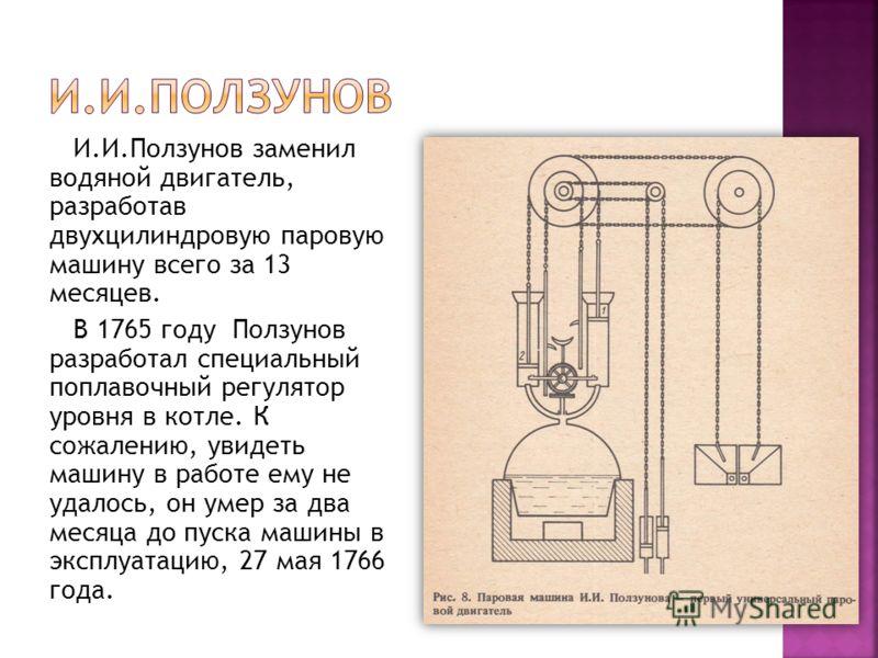 И.И.Ползунов заменил водяной двигатель, разработав двухцилиндровую паровую машину всего за 13 месяцев. В 1765 году Ползунов разработал специальный поплавочный регулятор уровня в котле. К сожалению, увидеть машину в работе ему не удалось, он умер за д