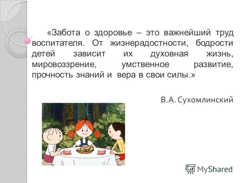 «Забота о здоровье – это важнейший труд воспитателя. От жизнерадостности, бодрости детей зависит их духовная жизнь, мировоззрение, умственное развитие, прочность знаний и вера в свои силы.» В. А. Сухомлинский
