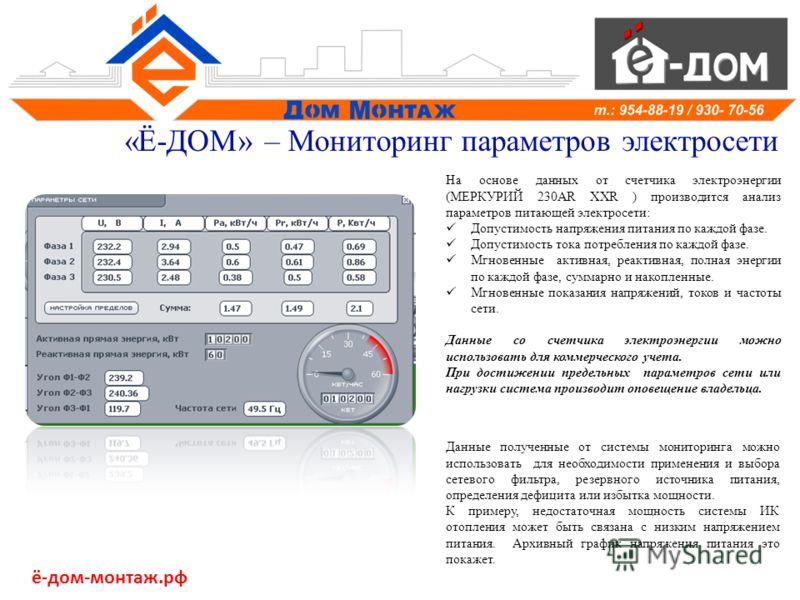 «Ё-ДОМ» – Мониторинг параметров электросети На основе данных от счетчика электроэнергии (МЕРКУРИЙ 230AR ХХR ) производится анализ параметров питающей электросети: Допустимость напряжения питания по каждой фазе. Допустимость тока потребления по каждой
