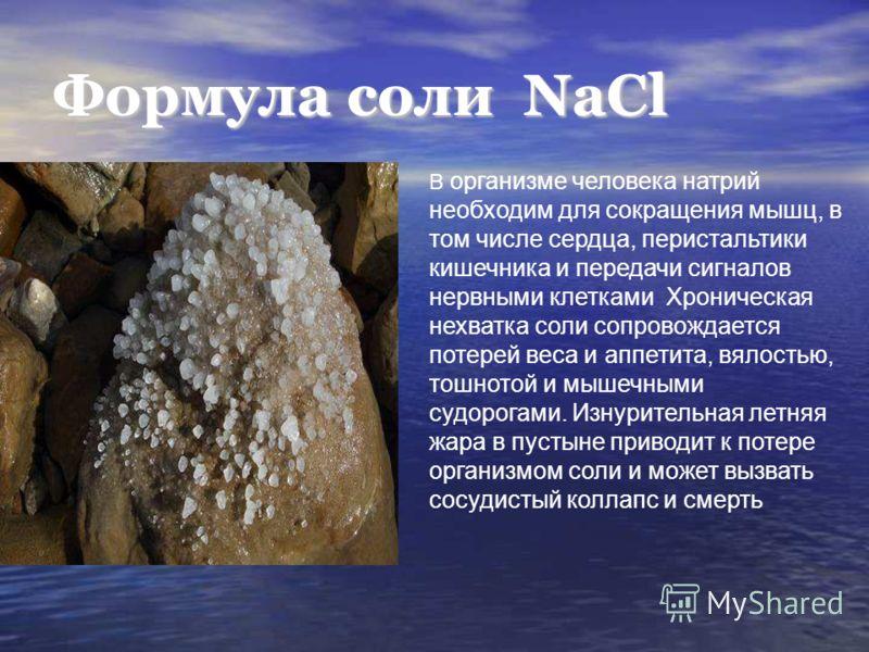 Формула соли NaCl В организме человека натрий необходим для сокращения мышц, в том числе сердца, перистальтики кишечника и передачи сигналов нервными клетками Хроническая нехватка соли сопровождается потерей веса и аппетита, вялостью, тошнотой и мыше