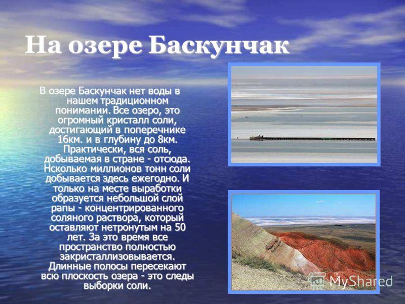 На озере Баскунчак В озере Баскунчак нет воды в нашем традиционном понимании. Все озеро, это огромный кристалл соли, достигающий в поперечнике 16км. и в глубину до 8км. Практически, вся соль, добываемая в стране - отсюда. Нсколько миллионов тонн соли