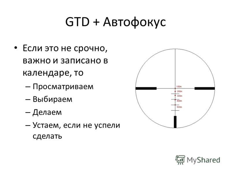 GTD + Автофокус Если это не срочно, важно и записано в календаре, то – Просматриваем – Выбираем – Делаем – Устаем, если не успели сделать