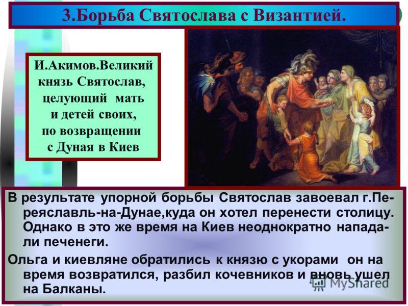 Меню В результате упорной борьбы Святослав завоевал г.Пе- реяславль-на-Дунае,куда он хотел перенести столицу. Однако в это же время на Киев неоднократно напада- ли печенеги. Ольга и киевляне обратились к князю с укорами он на время возвратился, разби