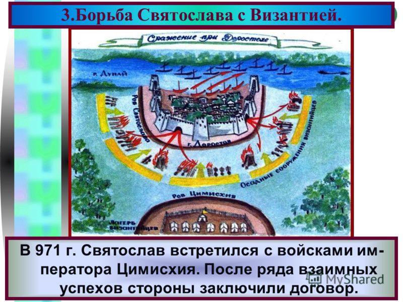 Меню В 971 г. Святослав встретился с войсками им- ператора Цимисхия. После ряда взаимных успехов стороны заключили договор. 3.Борьба Святослава с Византией.