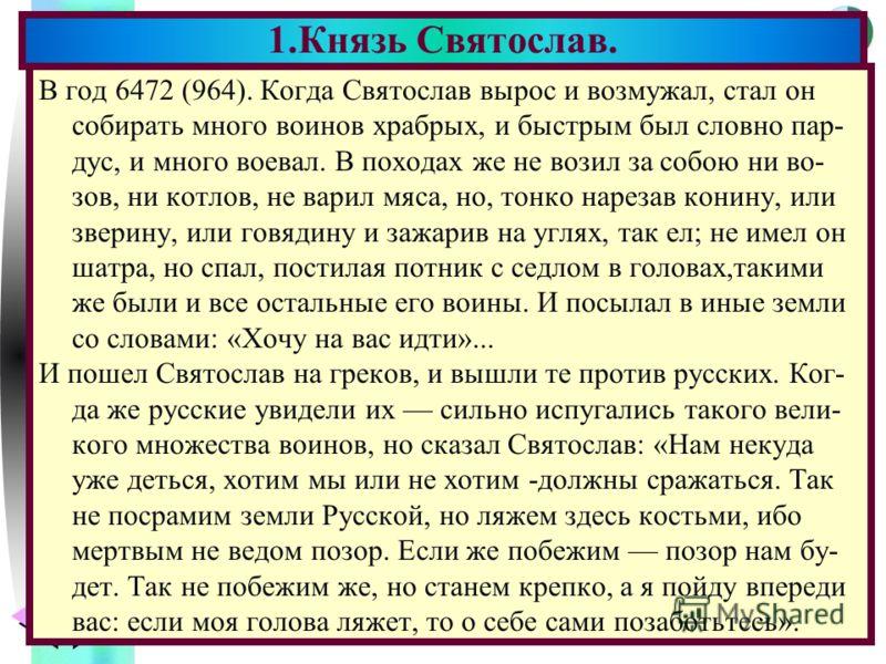 Меню В год 6472 (964). Когда Святослав вырос и возмужал, стал он собирать много воинов храбрых, и быстрым был словно пар- дус, и много воевал. В походах же не возил за собою ни во- зов, ни котлов, не варил мяса, но, тонко нарезав конину, или зверину,