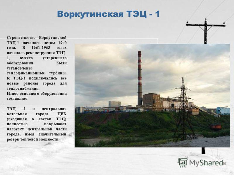 10 Воркутинская ТЭЦ - 1 Строительство Воркутинской ТЭЦ-1 началось летом 1940 года. В 1961-1963 годах началась реконструкция ТЭЦ- 1, вместо устаревшего оборудования были установлены теплофикационные турбины. К ТЭЦ-1 подключались все новые районы город