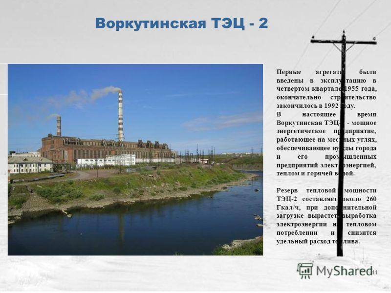 11 Воркутинская ТЭЦ - 2 Первые агрегаты были введены в эксплуатацию в четвертом квартале 1955 года, окончательно строительство закончилось в 1992 году. В настоящее время Воркутинская ТЭЦ-2 - мощное энергетическое предприятие, работающее на местных уг