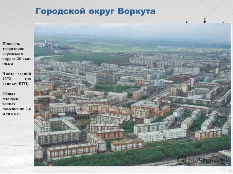 4 Городской округ Воркута Площадь территории городского округа 20 тыс. кв.км Число зданий 1073 (по данным БТИ). Общая площадь жилых помещений 2,6 млн.кв.м