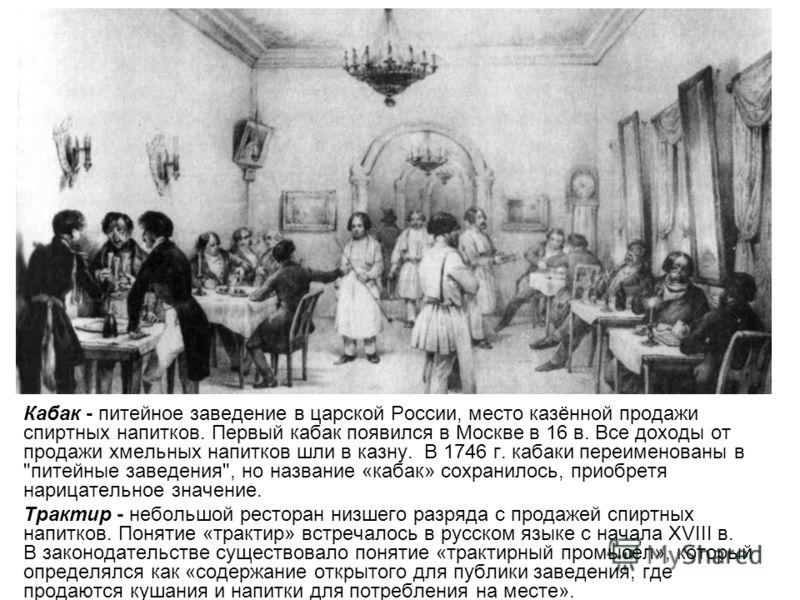 Кабак - питейное заведение в царской России, место казённой продажи спиртных напитков. Первый кабак появился в Москве в 16 в. Все доходы от продажи хмельных напитков шли в казну. В 1746 г. кабаки переименованы в