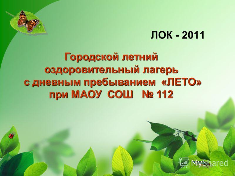 ЛОК - 2011 Городской летний оздоровительный лагерь с дневным пребыванием «ЛЕТО» при МАОУ СОШ 112