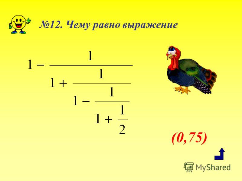 (0,75) 12. Чему равно выражение