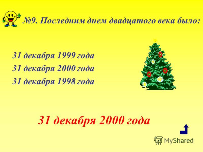 9. Последним днем двадцатого века было: 31 декабря 1999 года 31 декабря 2000 года 31 декабря 1998 года 31 декабря 2000 года