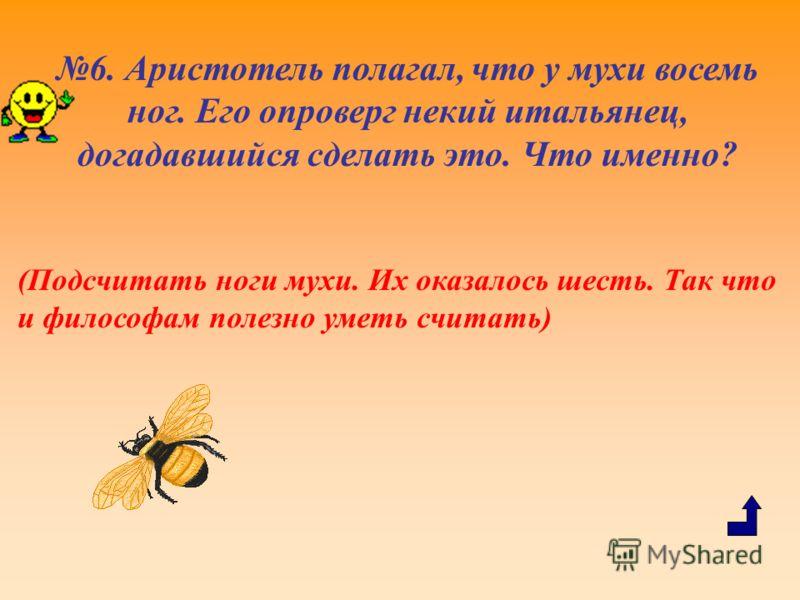 6. Аристотель полагал, что у мухи восемь ног. Его опроверг некий итальянец, догадавшийся сделать это. Что именно? (Подсчитать ноги мухи. Их оказалось шесть. Так что и философам полезно уметь считать)