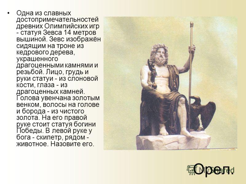 Орел. Одна из славных достопримечательностей древних Олимпийских игр - статуя Зевса 14 метров вышиной. Зевс изображён сидящим на троне из кедрового дерева, украшенного драгоценными камнями и резьбой. Лицо, грудь и руки статуи - из слоновой кости, гла