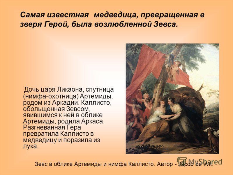 Дочь царя Ликаона, спутница (нимфа-охотница) Артемиды, родом из Аркадии. Каллисто, обольщенная Зевсом, явившимся к ней в облике Артемиды, родила Аркаса. Разгневанная Гера превратила Каллисто в медведицу и поразила из лука. Зевс в облике Артемиды и ни