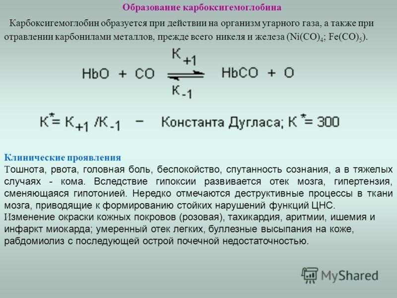 Образование карбоксигемоглобина Карбоксигемоглобин образуется при действии на организм угарного газа, а также при отравлении карбонилами металлов, прежде всего никеля и железа (Ni(CO) 4 ; Fe(CO) 5 ). Клинические проявления Т ошнота, рвота, головная б