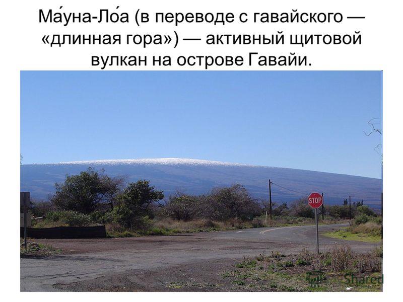 Ма́уна-Ло́а (в переводе с гавайского «длинная гора») активный щитовой вулкан на острове Гавайи.
