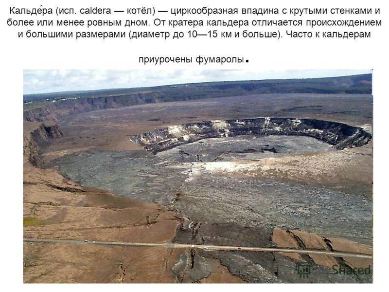 Кальде́ра (исп. caldera котёл) циркообразная впадина с крутыми стенками и более или менее ровным дном. От кратера кальдера отличается происхождением и большими размерами (диаметр до 1015 км и больше). Часто к кальдерам приурочены фумаролы.
