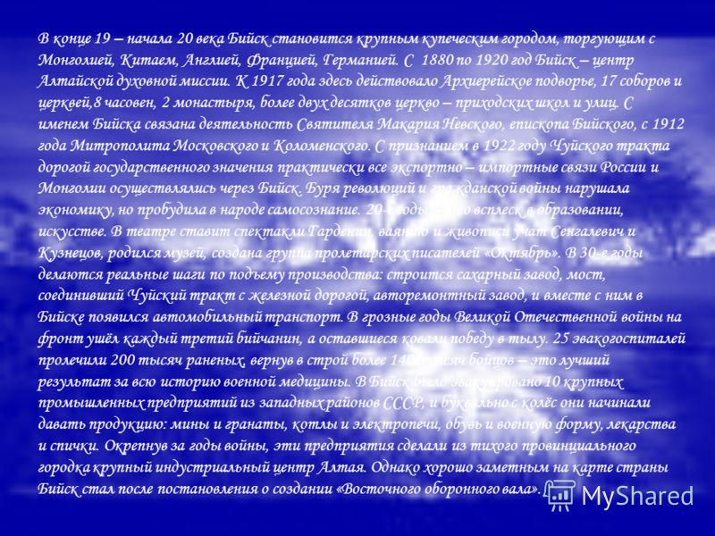 В конце 19 – начала 20 века Бийск становится крупным купеческим городом, торгующим с Монголией, Китаем, Англией, Францией, Германией. С 1880 по 1920 год Бийск – центр Алтайской духовной миссии. К 1917 года здесь действовало Архиерейское подворье, 17