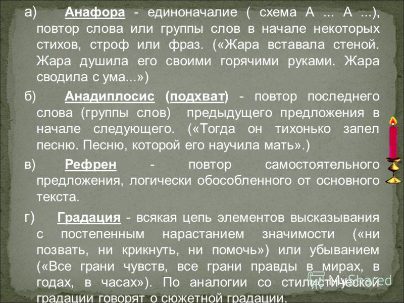 а) Анафора - единоначалие ( схема А... А...), повтор слова или группы слов в начале некоторых стихов, строф или фраз. («Жара вставала стеной. Жара душила его своими горячими руками. Жара сводила с ума...») б)Анадиплосис (подхват) - повтор последнего