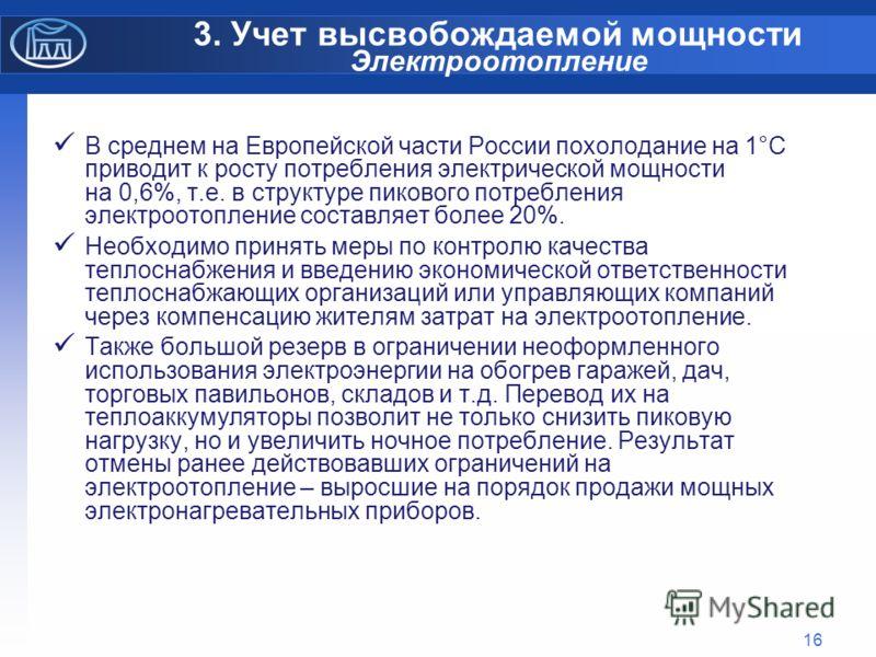 16 3. Учет высвобождаемой мощности Электроотопление В среднем на Европейской части России похолодание на 1°С приводит к росту потребления электрической мощности на 0,6%, т.е. в структуре пикового потребления электроотопление составляет более 20%. Нео