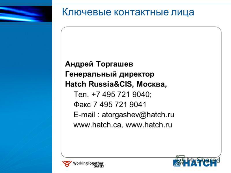 Ключевые контактные лица Андрей Торгашев Генеральный директор Hatch Russia&CIS, Москва, Тел. +7 495 721 9040; Факс 7 495 721 9041 E-mail : atorgashev@hatch.ru www.hatch.ca, www.hatch.ru