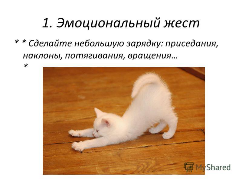 1. Эмоциональный жест * * Сделайте небольшую зарядку: приседания, наклоны, потягивания, вращения… *