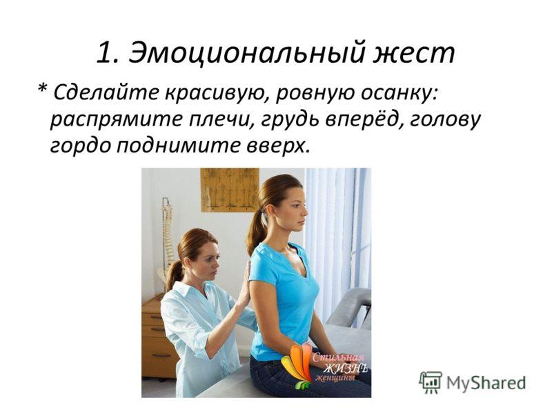 1. Эмоциональный жест * Сделайте красивую, ровную осанку: распрямите плечи, грудь вперёд, голову гордо поднимите вверх.