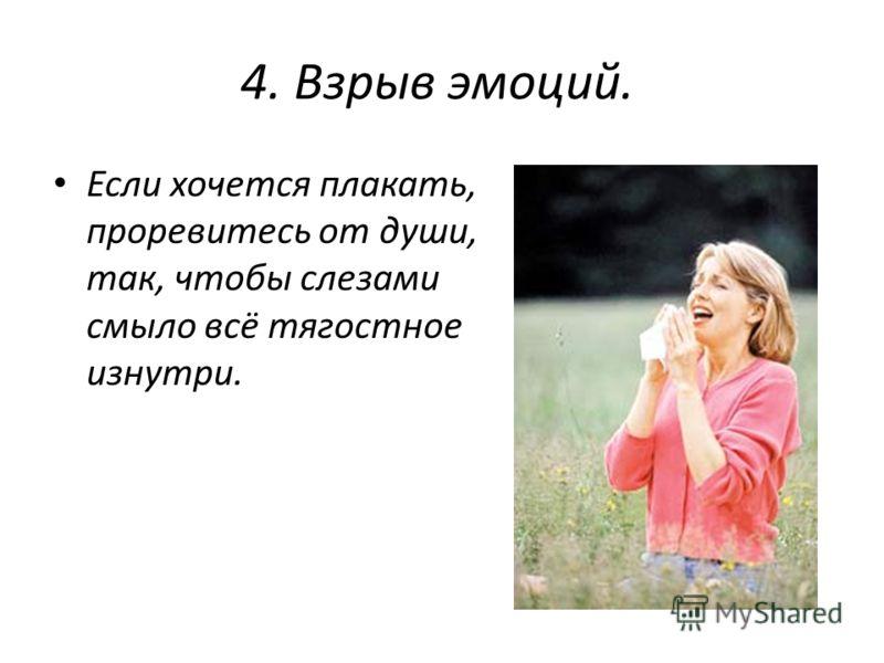 4. Взрыв эмоций. Если хочется плакать, проревитесь от души, так, чтобы слезами смыло всё тягостное изнутри.