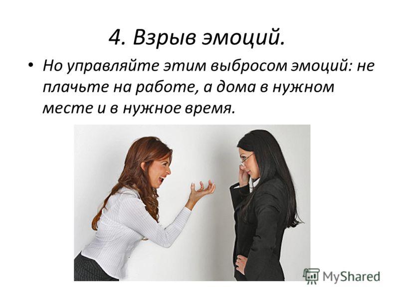 4. Взрыв эмоций. Но управляйте этим выбросом эмоций: не плачьте на работе, а дома в нужном месте и в нужное время.