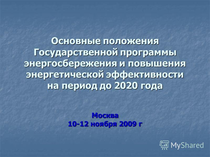 Основные положения Государственной программы энергосбережения и повышения энергетической эффективности на период до 2020 года Москва 10-12 ноября 2009 г