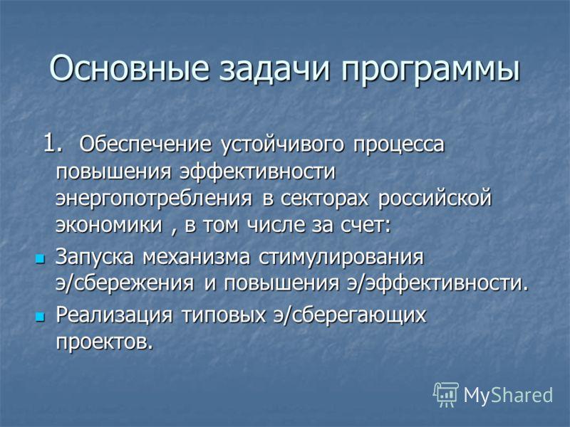 Основные задачи программы 1. Обеспечение устойчивого процесса повышения эффективности энергопотребления в секторах российской экономики, в том числе за счет: 1. Обеспечение устойчивого процесса повышения эффективности энергопотребления в секторах рос