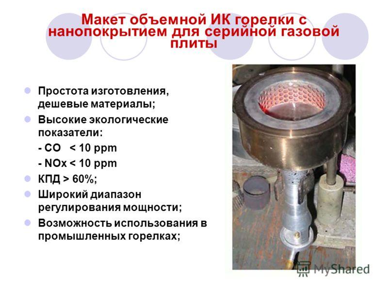 Макет объемной ИК горелки с нанопокрытием для серийной газовой плиты Простота изготовления, дешевые материалы; Высокие экологические показатели: - СО < 10 ppm - NOx < 10 ppm КПД > 60%; Широкий диапазон регулирования мощности; Возможность использовани