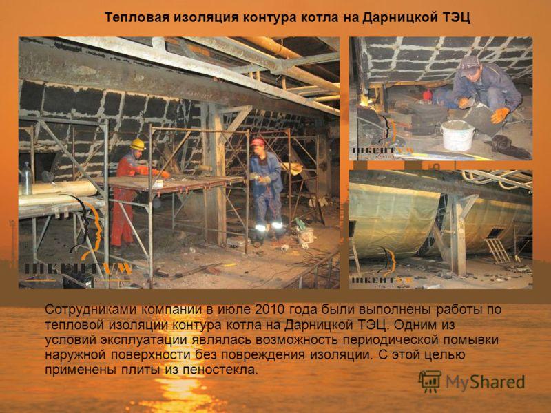 Тепловая изоляция контура котла на Дарницкой ТЭЦ Сотрудниками компании в июле 2010 года были выполнены работы по тепловой изоляции контура котла на Дарницкой ТЭЦ. Одним из условий эксплуатации являлась возможность периодической помывки наружной повер