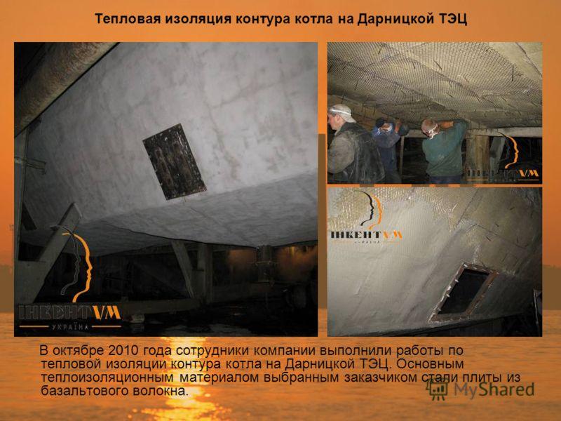 Тепловая изоляция контура котла на Дарницкой ТЭЦ В октябре 2010 года сотрудники компании выполнили работы по тепловой изоляции контура котла на Дарницкой ТЭЦ. Основным теплоизоляционным материалом выбранным заказчиком стали плиты из базальтового воло