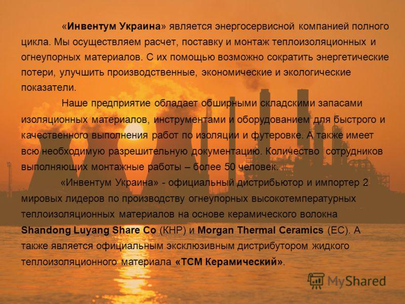 «Инвентум Украина» является энергосервисной компанией полного цикла. Мы осуществляем расчет, поставку и монтаж теплоизоляционных и огнеупорных материалов. С их помощью возможно сократить энергетические потери, улучшить производственные, экономические